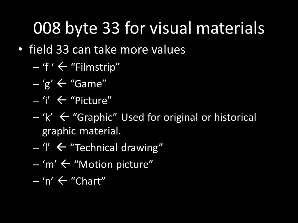 008 byte 33 for visual materials field 33 can take more values – 'f '  Filmstrip – 'g'  Game – 'i'  Picture – 'k'  Graphic Used for original or historical graphic material.