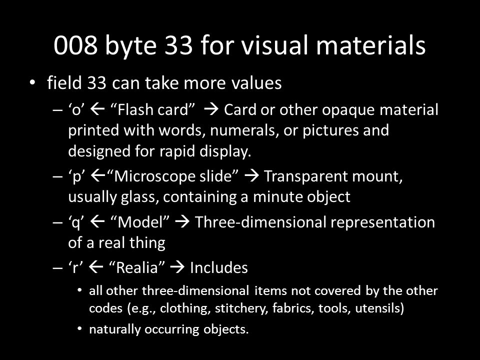 008 byte 33 for visual materials field 33 can take more values – 'o'  Flash card  Card or other opaque material printed with words, numerals, or pictures and designed for rapid display.
