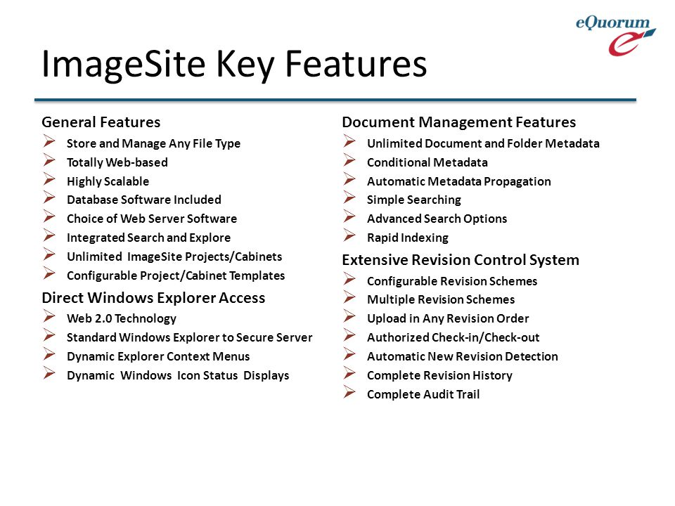 ImageSite Key Features General Features  Store and Manage Any File Type  Totally Web-based  Highly Scalable  Database Software Included  Choice of Web Server Software  Integrated Search and Explore  Unlimited ImageSite Projects/Cabinets  Configurable Project/Cabinet Templates Direct Windows Explorer Access  Web 2.0 Technology  Standard Windows Explorer to Secure Server  Dynamic Explorer Context Menus  Dynamic Windows Icon Status Displays Document Management Features  Unlimited Document and Folder Metadata  Conditional Metadata  Automatic Metadata Propagation  Simple Searching  Advanced Search Options  Rapid Indexing Extensive Revision Control System  Configurable Revision Schemes  Multiple Revision Schemes  Upload in Any Revision Order  Authorized Check-in/Check-out  Automatic New Revision Detection  Complete Revision History  Complete Audit Trail