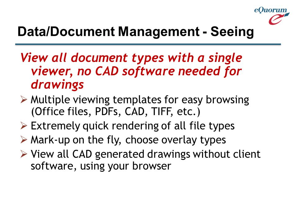 View all document types with a single viewer, no CAD software needed for drawings  Multiple viewing templates for easy browsing (Office files, PDFs, CAD, TIFF, etc.)  Extremely quick rendering of all file types  Mark-up on the fly, choose overlay types  View all CAD generated drawings without client software, using your browser Data/Document Management - Seeing