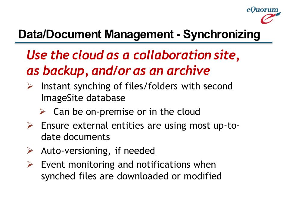 Use the cloud as a collaboration site, as backup, and/or as an archive  Instant synching of files/folders with second ImageSite database  Can be on-premise or in the cloud  Ensure external entities are using most up-to- date documents  Auto-versioning, if needed  Event monitoring and notifications when synched files are downloaded or modified Data/Document Management - Synchronizing