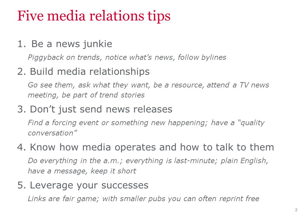 Five media relations tips 1.Be a news junkie Piggyback on trends, notice what's news, follow bylines 2. Build media relationships Go see them, ask wha
