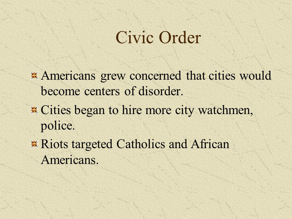 Civic Order Americans grew concerned that cities would become centers of disorder. Cities began to hire more city watchmen, police. Riots targeted Cat