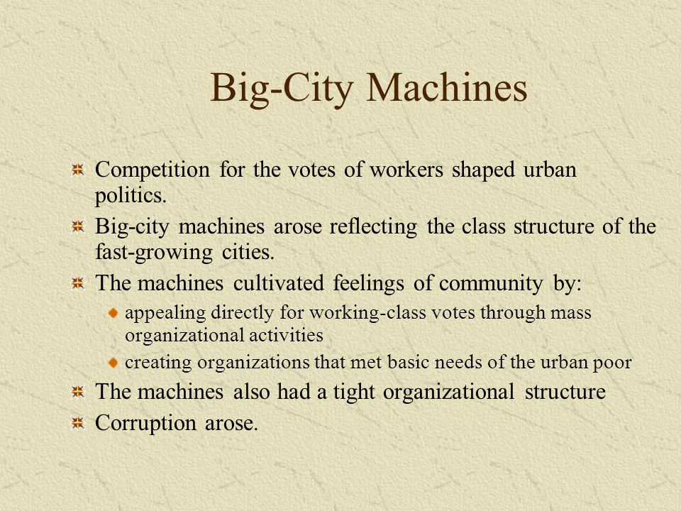 Big-City Machines Competition for the votes of workers shaped urban politics. Big-city machines arose reflecting the class structure of the fast-growi