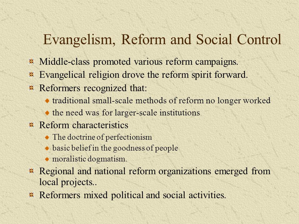 Evangelism, Reform and Social Control Middle-class promoted various reform campaigns. Evangelical religion drove the reform spirit forward. Reformers