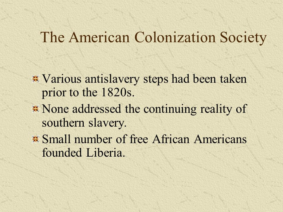The American Colonization Society Various antislavery steps had been taken prior to the 1820s. None addressed the continuing reality of southern slave