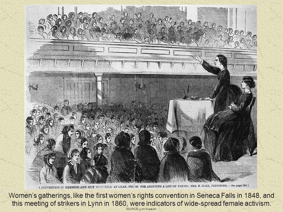 Women's gatherings, like the first women's rights convention in Seneca Falls in 1848, and this meeting of strikers in Lynn in 1860, were indicators of