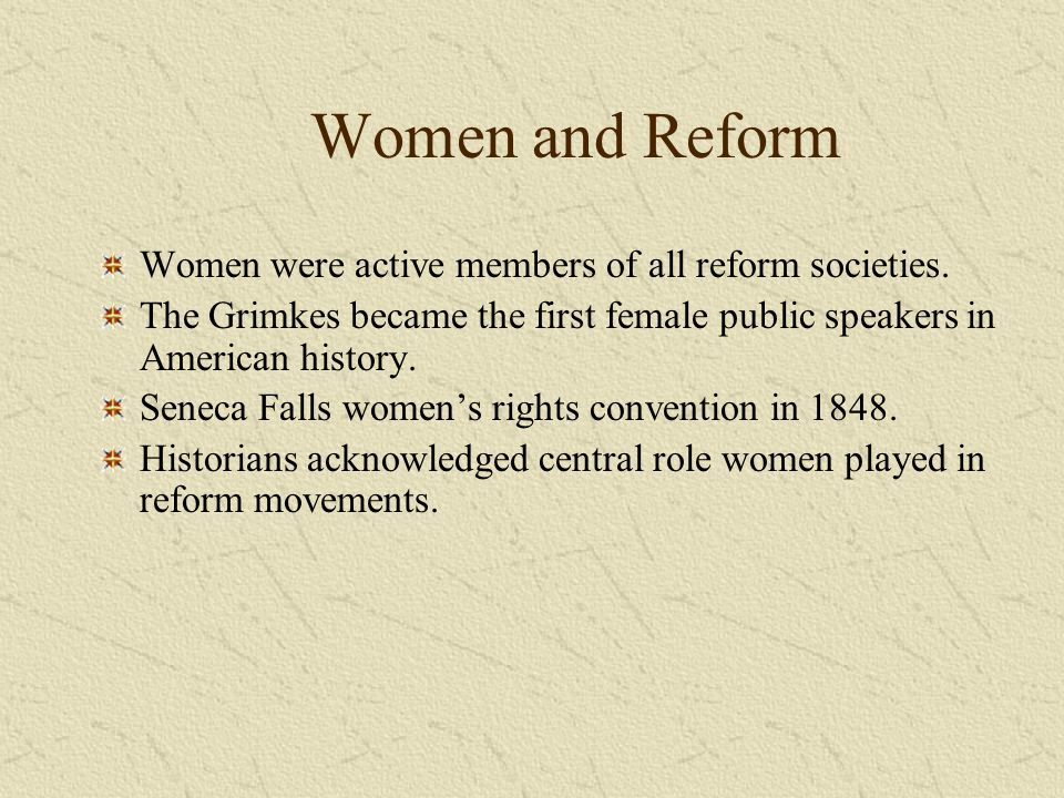 Women and Reform Women were active members of all reform societies. The Grimkes became the first female public speakers in American history. Seneca Fa