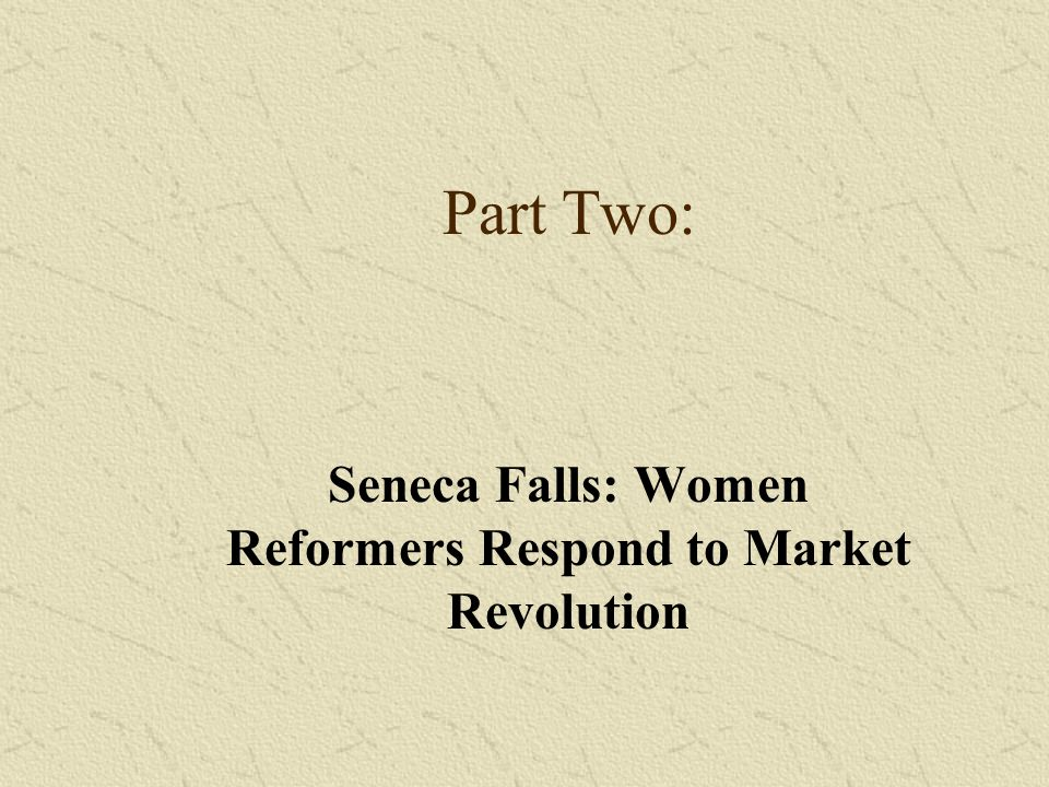 Part Two: Seneca Falls: Women Reformers Respond to Market Revolution