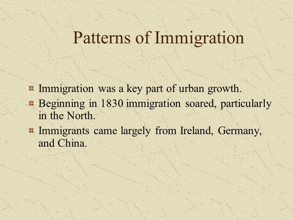 Patterns of Immigration Immigration was a key part of urban growth. Beginning in 1830 immigration soared, particularly in the North. Immigrants came l