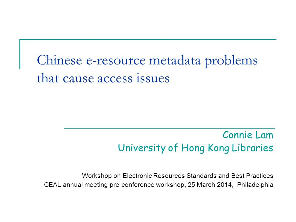 Chinese e-resource metadata problems that cause access issues Connie Lam University of Hong Kong Libraries Workshop on Electronic Resources Standards