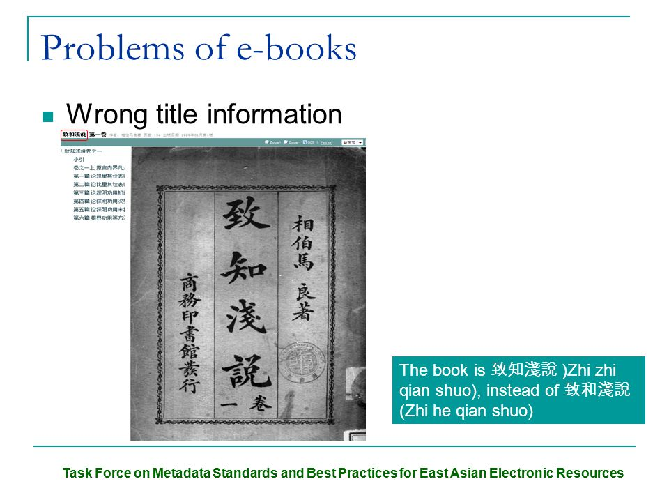 Task Force on Metadata Standards and Best Practices for East Asian Electronic Resources Problems of e-books Wrong title information The book is 致知淺說 )Zhi zhi qian shuo), instead of 致和淺說 (Zhi he qian shuo)