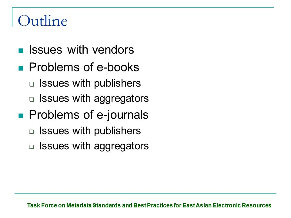 Task Force on Metadata Standards and Best Practices for East Asian Electronic Resources Outline Issues with vendors Problems of e-books  Issues with publishers  Issues with aggregators Problems of e-journals  Issues with publishers  Issues with aggregators