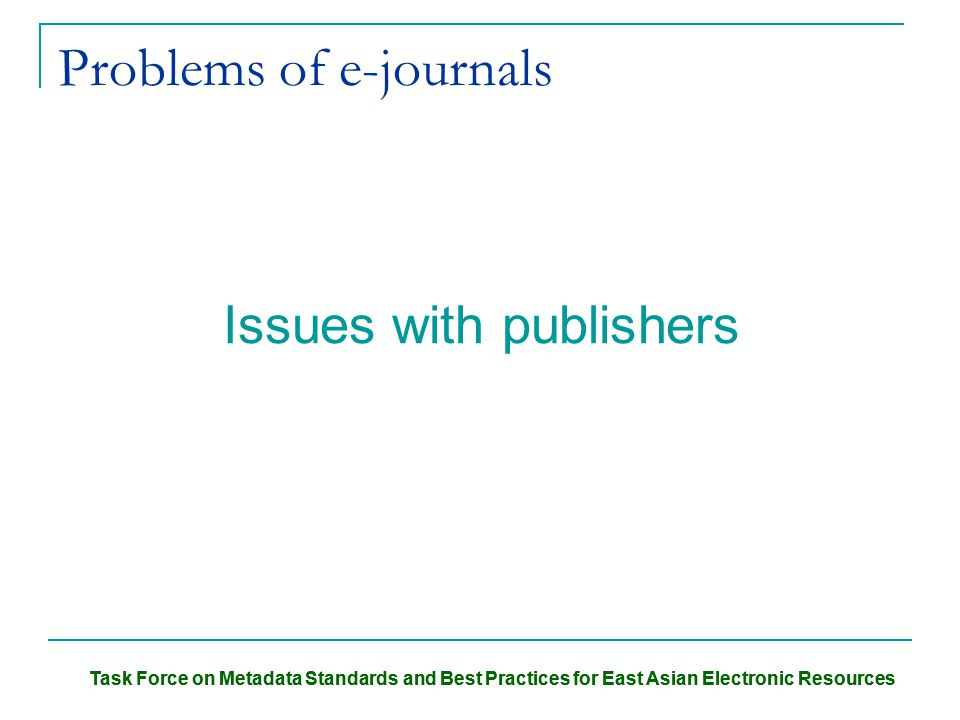 Task Force on Metadata Standards and Best Practices for East Asian Electronic Resources Problems of e-journals Issues with publishers