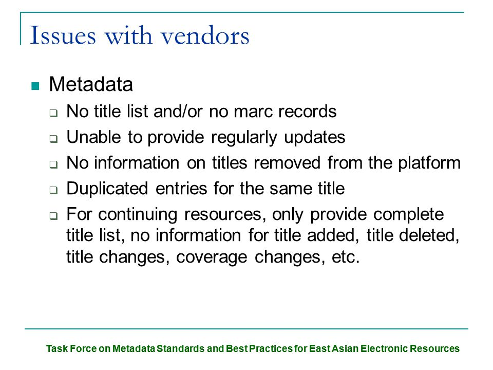 Task Force on Metadata Standards and Best Practices for East Asian Electronic Resources Issues with vendors Metadata  No title list and/or no marc records  Unable to provide regularly updates  No information on titles removed from the platform  Duplicated entries for the same title  For continuing resources, only provide complete title list, no information for title added, title deleted, title changes, coverage changes, etc.