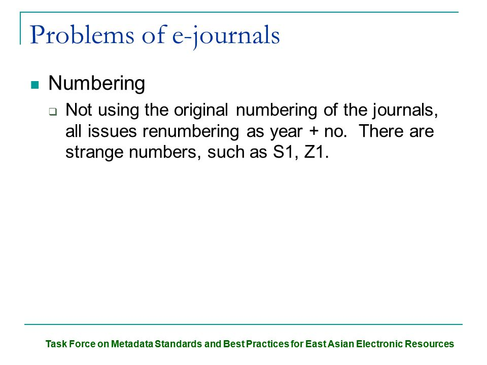 Task Force on Metadata Standards and Best Practices for East Asian Electronic Resources Problems of e-journals Numbering  Not using the original numbering of the journals, all issues renumbering as year + no.
