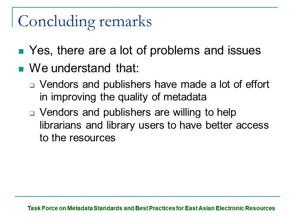 Task Force on Metadata Standards and Best Practices for East Asian Electronic Resources Concluding remarks Yes, there are a lot of problems and issues We understand that:  Vendors and publishers have made a lot of effort in improving the quality of metadata  Vendors and publishers are willing to help librarians and library users to have better access to the resources