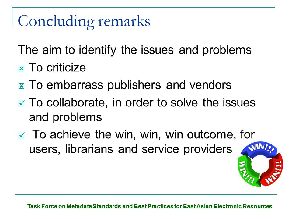 Task Force on Metadata Standards and Best Practices for East Asian Electronic Resources Concluding remarks The aim to identify the issues and problems  To criticize  To embarrass publishers and vendors  To collaborate, in order to solve the issues and problems  To achieve the win, win, win outcome, for users, librarians and service providers