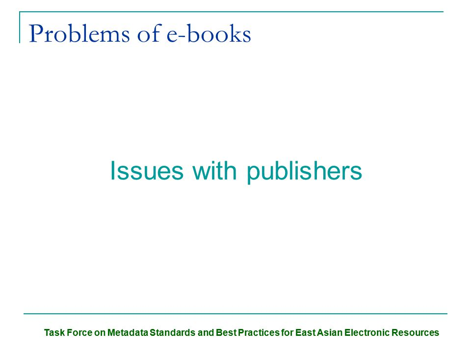 Task Force on Metadata Standards and Best Practices for East Asian Electronic Resources Problems of e-books Issues with publishers