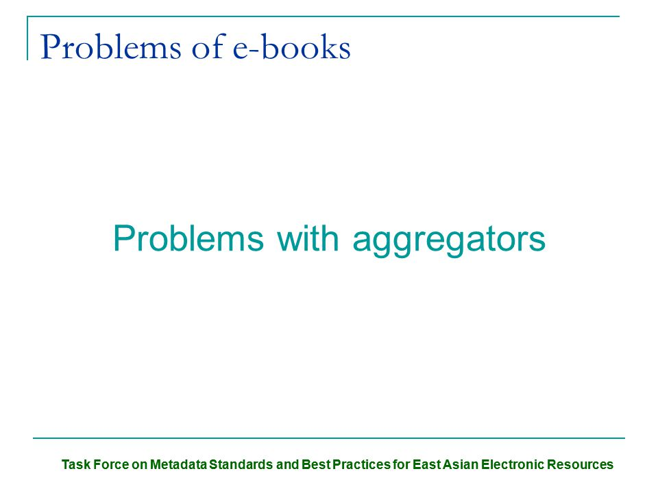 Task Force on Metadata Standards and Best Practices for East Asian Electronic Resources Problems of e-books Problems with aggregators