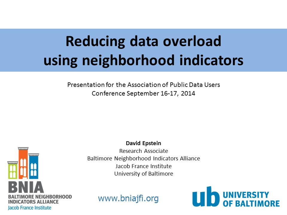 Reducing data overload using neighborhood indicators www.bniajfi.org David Epstein Research Associate Baltimore Neighborhood Indicators Alliance Jacob France Institute University of Baltimore Presentation for the Association of Public Data Users Conference September 16-17, 2014 1