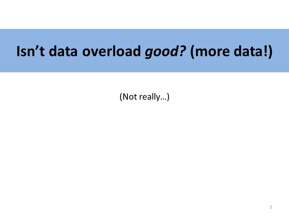 Isn't data overload good? (more data!) (Not really…) 3