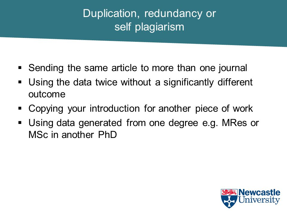Duplication, redundancy or self plagiarism  Sending the same article to more than one journal  Using the data twice without a significantly different outcome  Copying your introduction for another piece of work  Using data generated from one degree e.g.