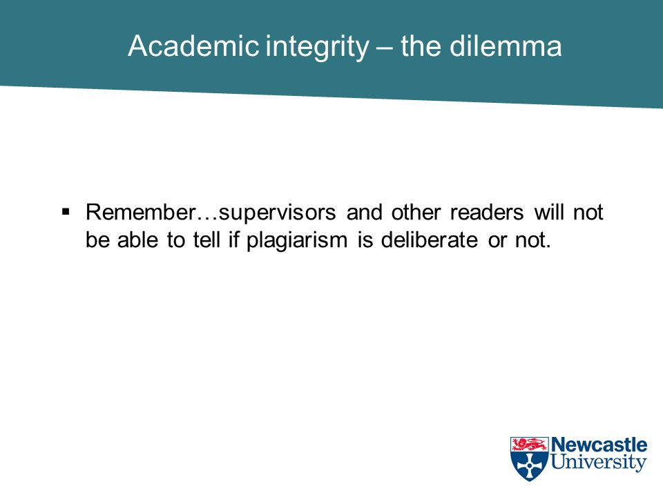 Academic integrity – the dilemma  Remember…supervisors and other readers will not be able to tell if plagiarism is deliberate or not.