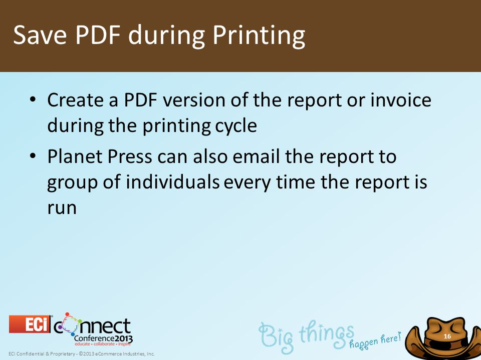 ECi Confidential & Proprietary - ©2013 eCommerce Industries, Inc. 16 Create a PDF version of the report or invoice during the printing cycle Planet Pr