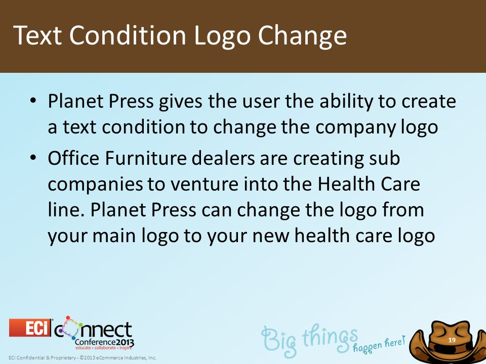 ECi Confidential & Proprietary - ©2013 eCommerce Industries, Inc. 19 Planet Press gives the user the ability to create a text condition to change the
