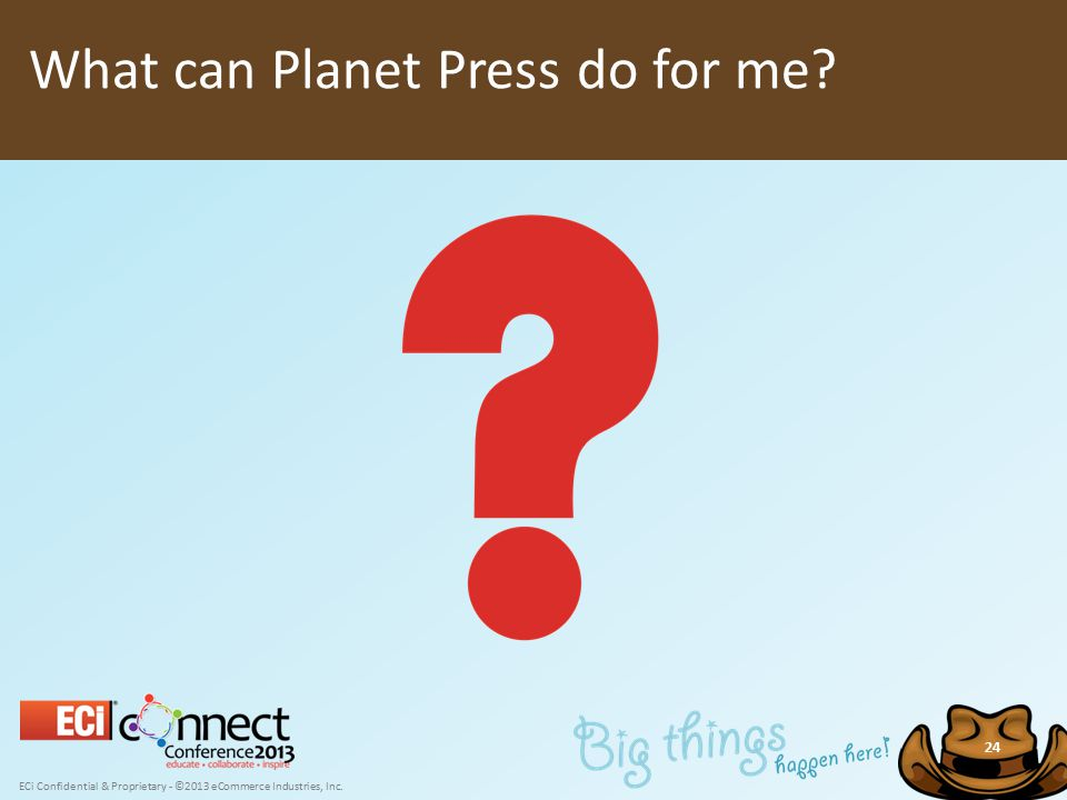 ECi Confidential & Proprietary - ©2013 eCommerce Industries, Inc. 24 What can Planet Press do for me?