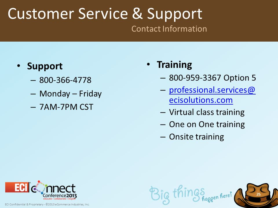 ECi Confidential & Proprietary - ©2013 eCommerce Industries, Inc. 25 Support – 800-366-4778 – Monday – Friday – 7AM-7PM CST Customer Service & Support