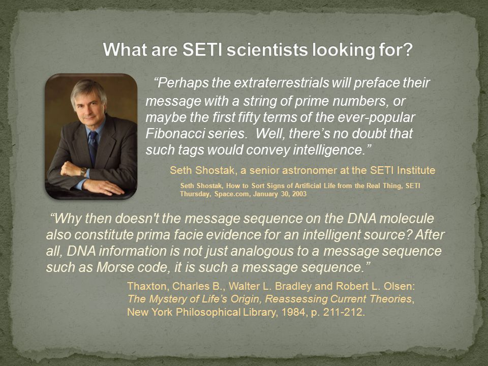 Seth Shostak, How to Sort Signs of Artificial Life from the Real Thing, SETI Thursday, Space.com, January 30, 2003 Why then doesn t the message sequence on the DNA molecule also constitute prima facie evidence for an intelligent source.