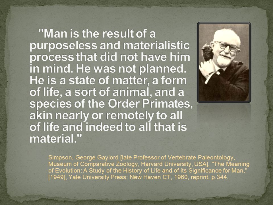 Simpson, George Gaylord [late Professor of Vertebrate Paleontology, Museum of Comparative Zoology, Harvard University, USA], The Meaning of Evolution: A Study of the History of Life and of its Significance for Man, [1949], Yale University Press: New Haven CT, 1960, reprint, p.344.