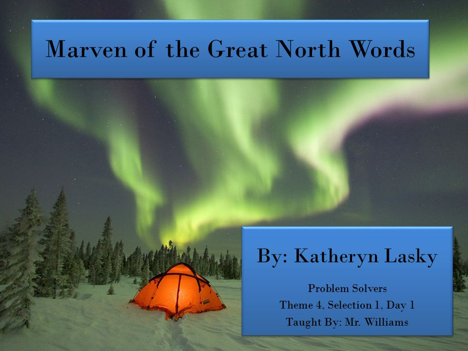 Marven of the Great North Words By: Katheryn Lasky Problem Solvers Theme 4, Selection 1, Day 1 Taught By: Mr.