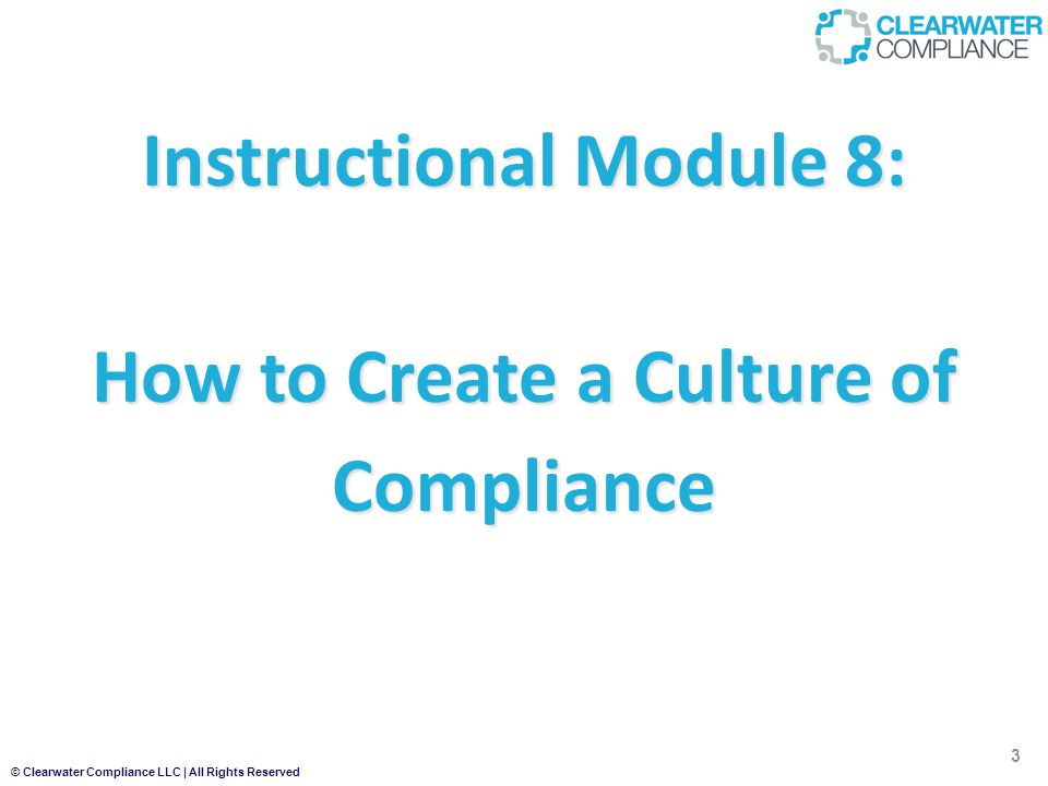© Clearwater Compliance LLC | All Rights Reserved Instructional Module 8: How to Create a Culture of Compliance 3