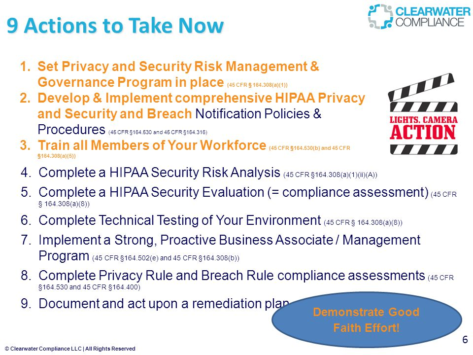 © Clearwater Compliance LLC | All Rights Reserved 9 Actions to Take Now 6 4.Complete a HIPAA Security Risk Analysis (45 CFR §164.308(a)(1)(ii)(A)) 5.Complete a HIPAA Security Evaluation (= compliance assessment) (45 CFR § 164.308(a)(8)) 6.Complete Technical Testing of Your Environment (45 CFR § 164.308(a)(8)) 7.Implement a Strong, Proactive Business Associate / Management Program (45 CFR §164.502(e) and 45 CFR §164.308(b)) 8.Complete Privacy Rule and Breach Rule compliance assessments (45 CFR §164.530 and 45 CFR §164.400) 9.Document and act upon a remediation plan 1.Set Privacy and Security Risk Management & Governance Program in place (45 CFR § 164.308(a)(1)) 2.Develop & Implement comprehensive HIPAA Privacy and Security and Breach Notification Policies & Procedures (45 CFR §164.530 and 45 CFR §164.316) 3.Train all Members of Your Workforce (45 CFR §164.530(b) and 45 CFR §164.308(a)(5)) Demonstrate Good Faith Effort!