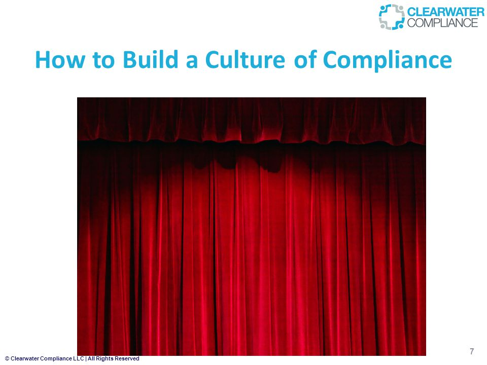 © Clearwater Compliance LLC | All Rights Reserved How to Build a Culture of Compliance 7