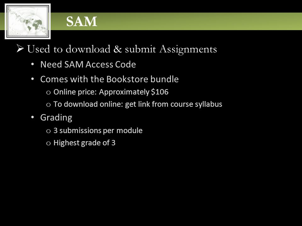 SAM  Used to download & submit Assignments Need SAM Access Code Comes with the Bookstore bundle o Online price: Approximately $106 o To download online: get link from course syllabus Grading o 3 submissions per module o Highest grade of 3