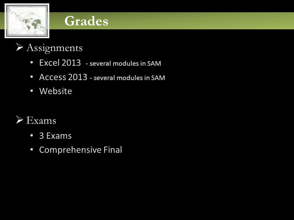 Grades  Assignments Excel 2013 - several modules in SAM Access 2013 - several modules in SAM Website  Exams 3 Exams Comprehensive Final