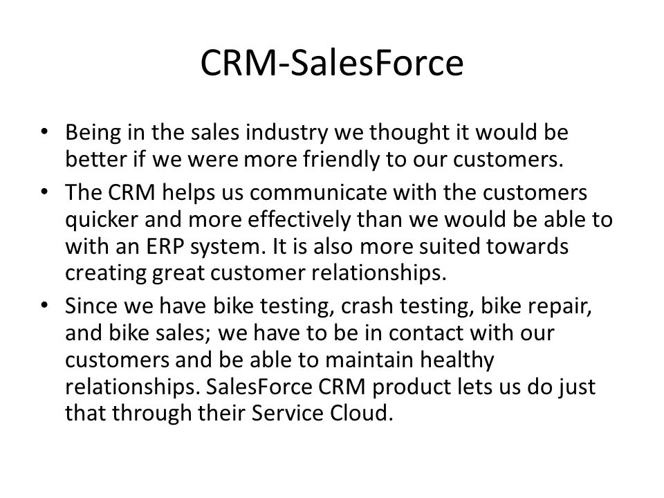 CRM-SalesForce Being in the sales industry we thought it would be better if we were more friendly to our customers.