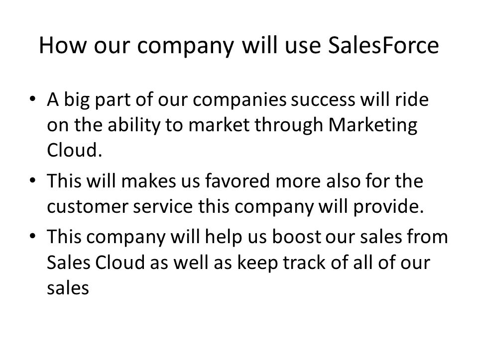 How our company will use SalesForce A big part of our companies success will ride on the ability to market through Marketing Cloud.