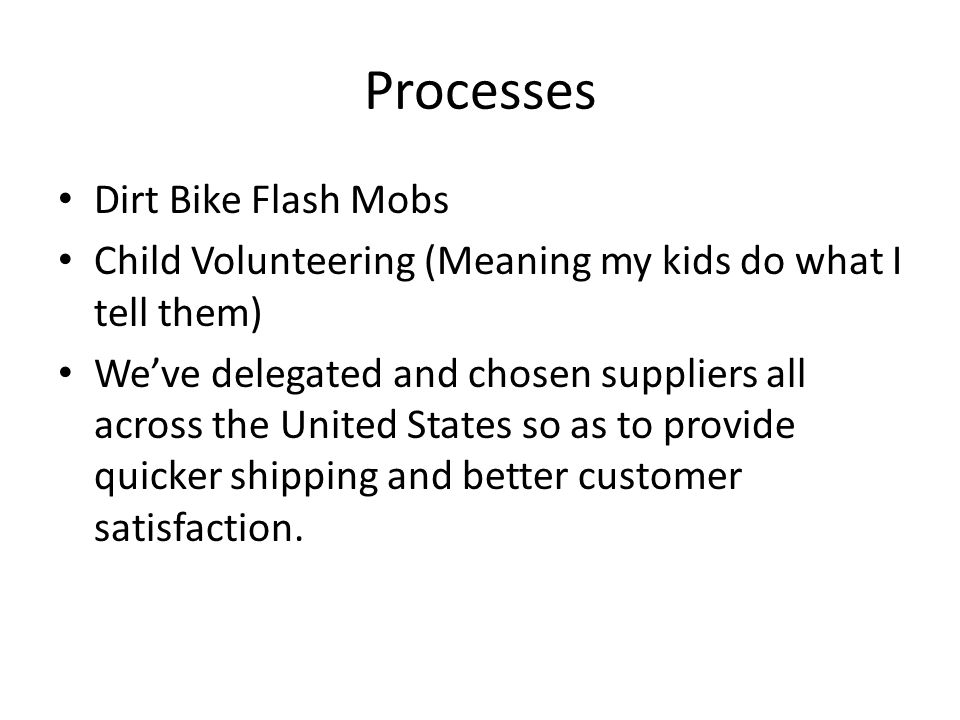 Processes Dirt Bike Flash Mobs Child Volunteering (Meaning my kids do what I tell them) We've delegated and chosen suppliers all across the United States so as to provide quicker shipping and better customer satisfaction.