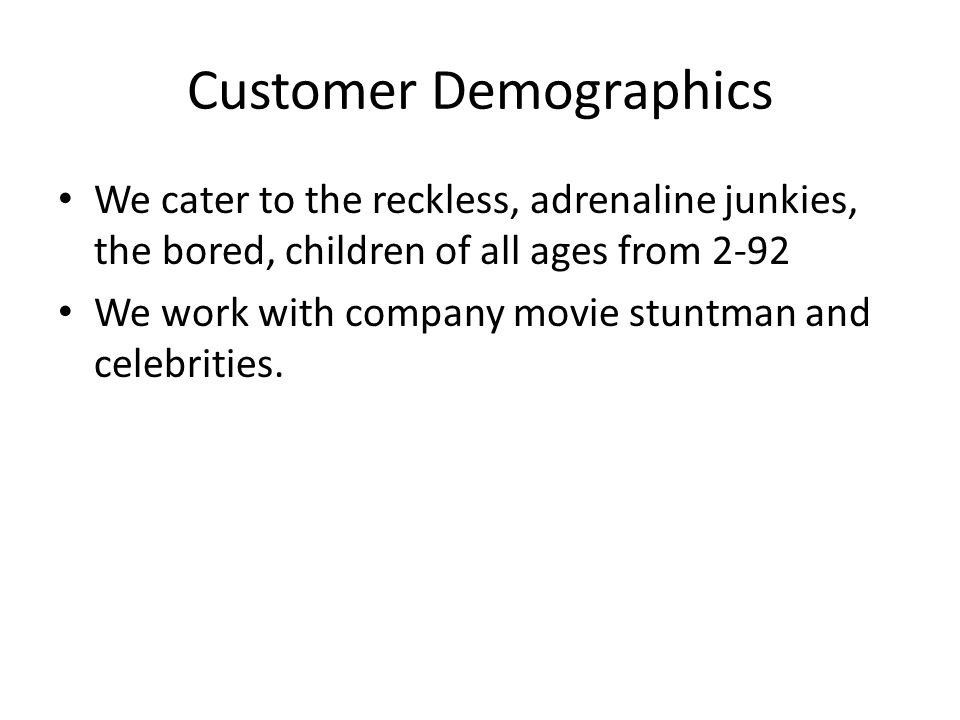 Customer Demographics We cater to the reckless, adrenaline junkies, the bored, children of all ages from 2-92 We work with company movie stuntman and celebrities.