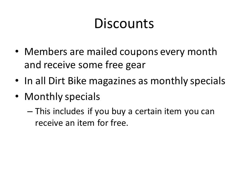 Discounts Members are mailed coupons every month and receive some free gear In all Dirt Bike magazines as monthly specials Monthly specials – This includes if you buy a certain item you can receive an item for free.