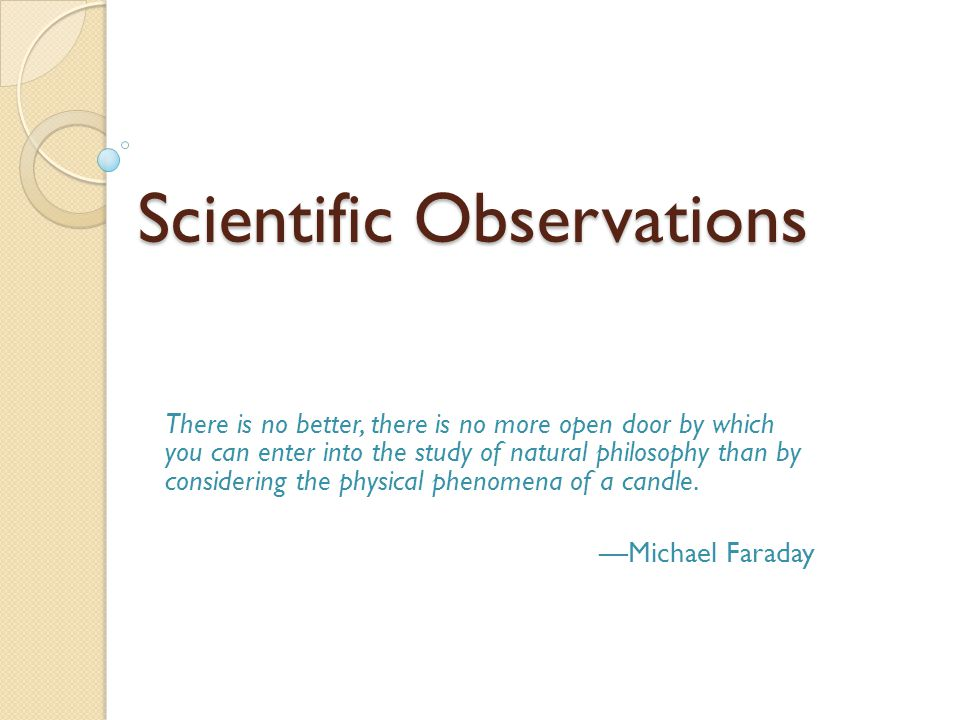 Scientific Observations There is no better, there is no more open door by which you can enter into the study of natural philosophy than by considering the physical phenomena of a candle.