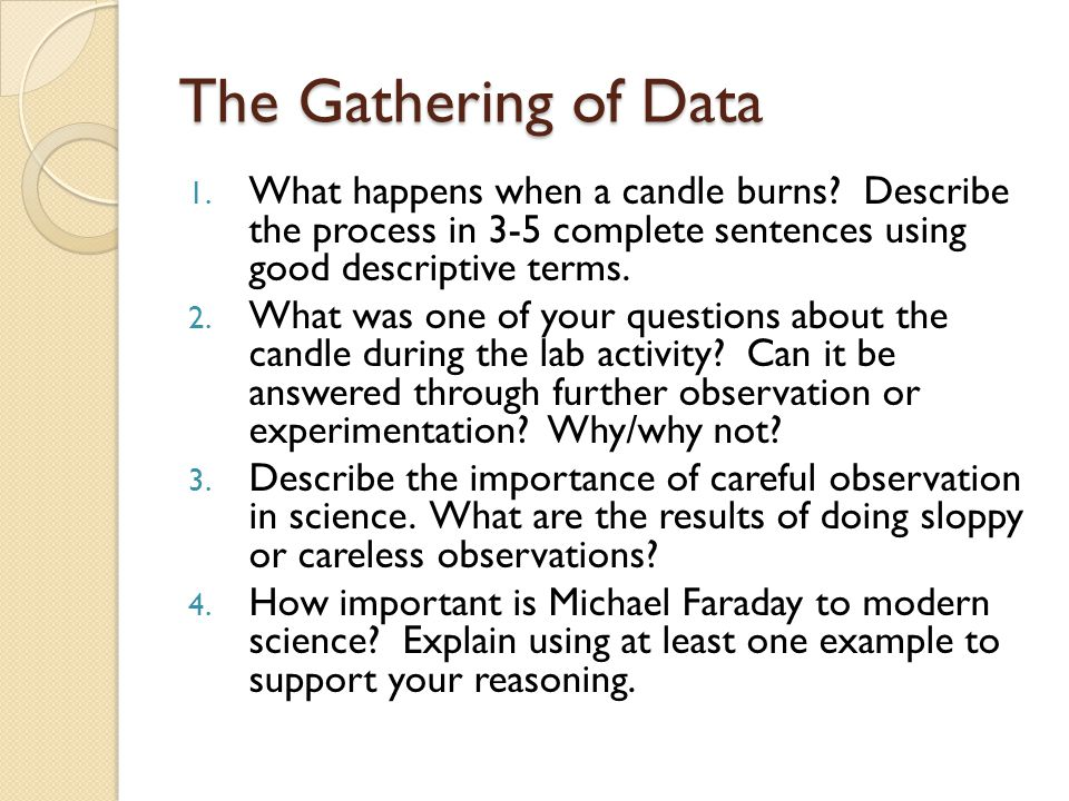 The Gathering of Data 1. What happens when a candle burns? Describe the process in 3-5 complete sentences using good descriptive terms. 2. What was on