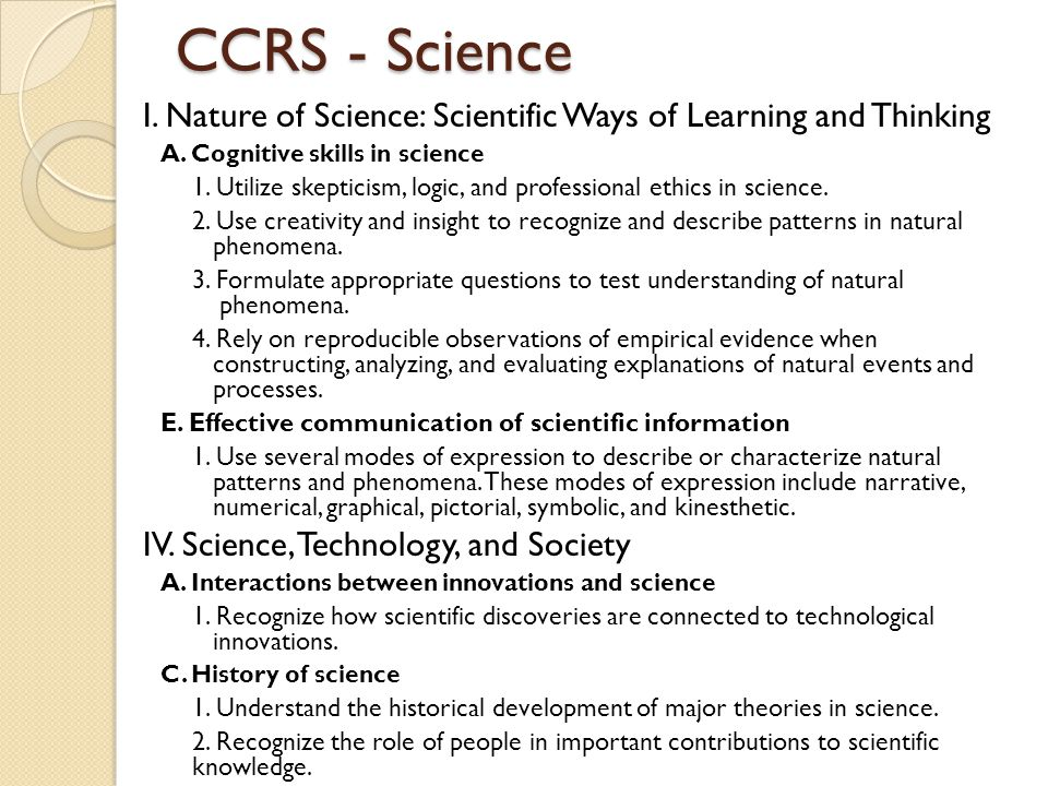 CCRS - Science I. Nature of Science: Scientific Ways of Learning and Thinking A. Cognitive skills in science 1. Utilize skepticism, logic, and profess