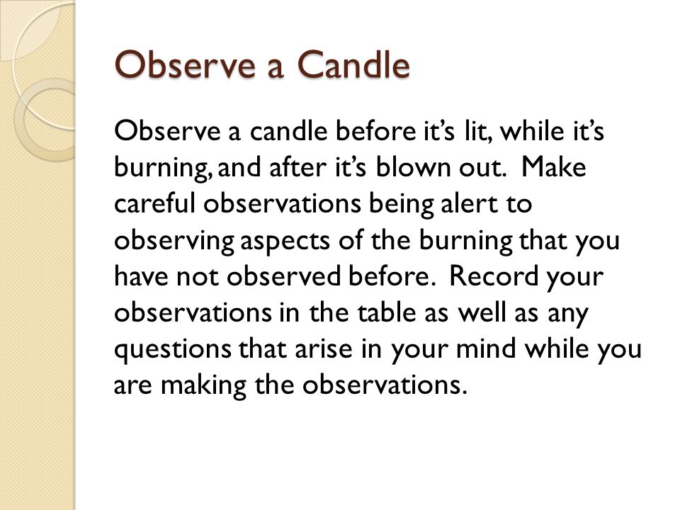 Observe a Candle Observe a candle before it's lit, while it's burning, and after it's blown out.