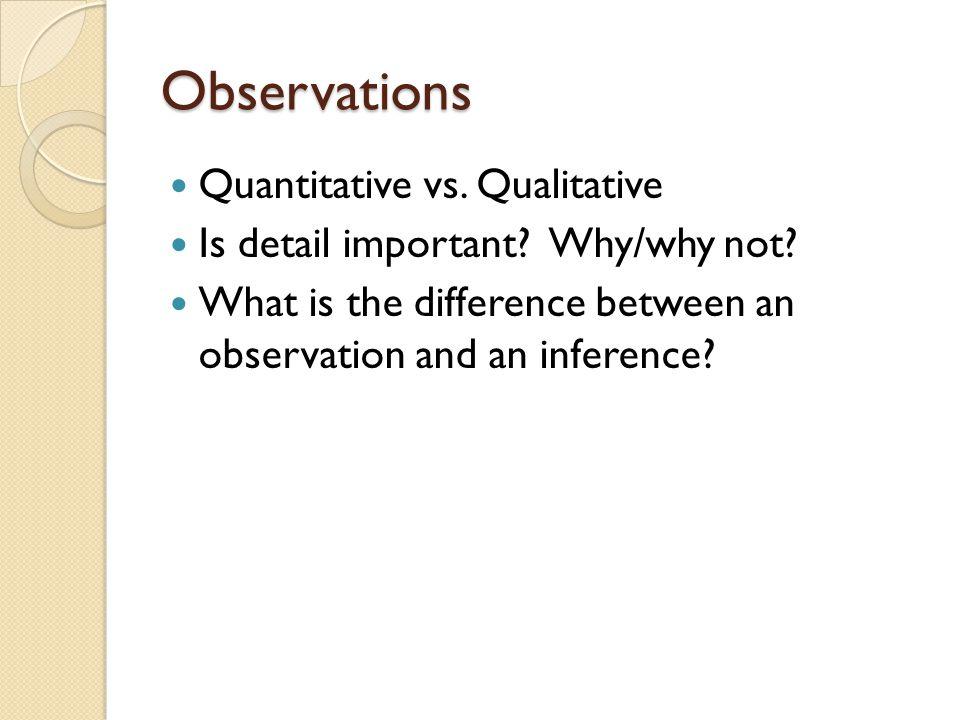 Observations Quantitative vs.Qualitative Is detail important.